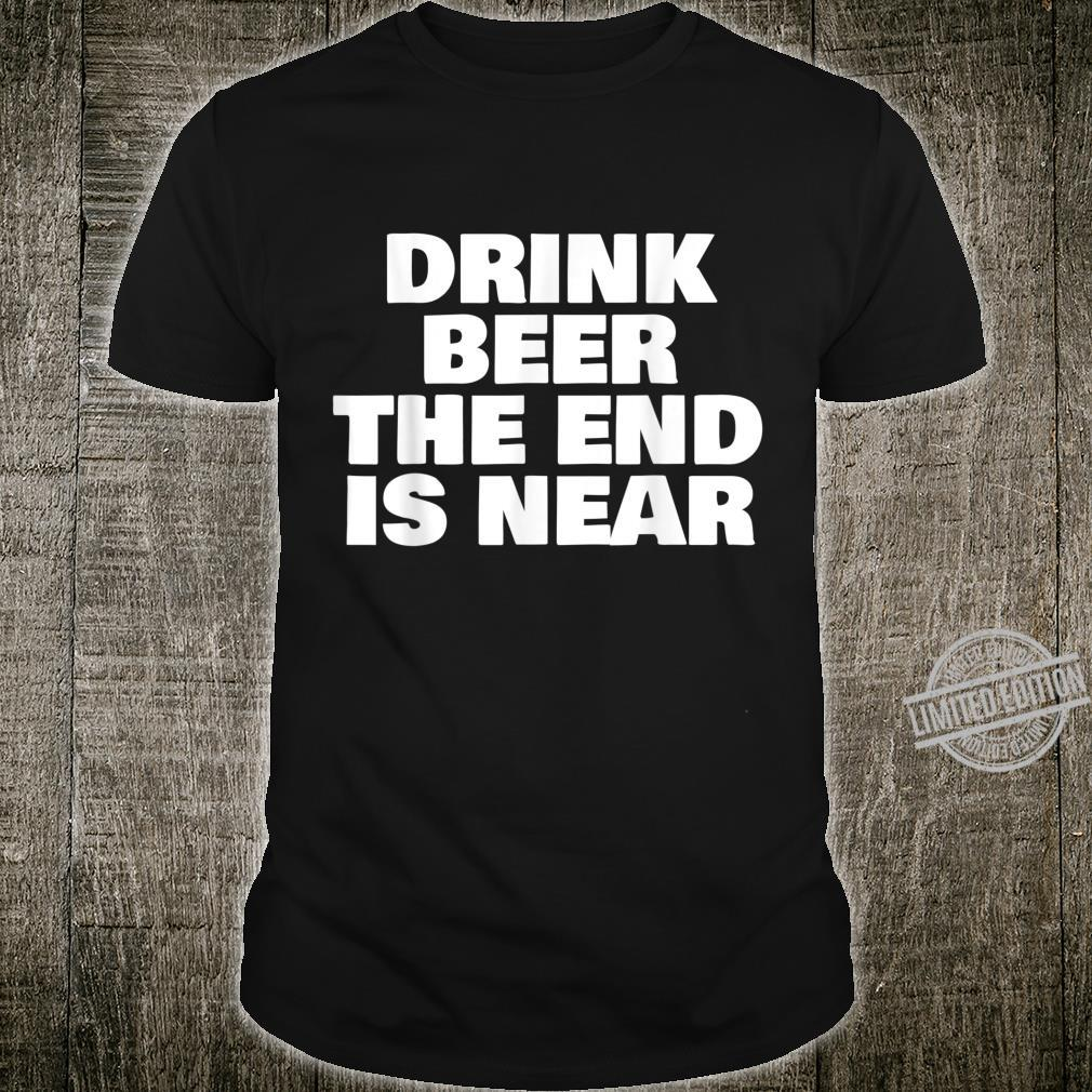 DRINK BEER THE END IS NEAR Shirt