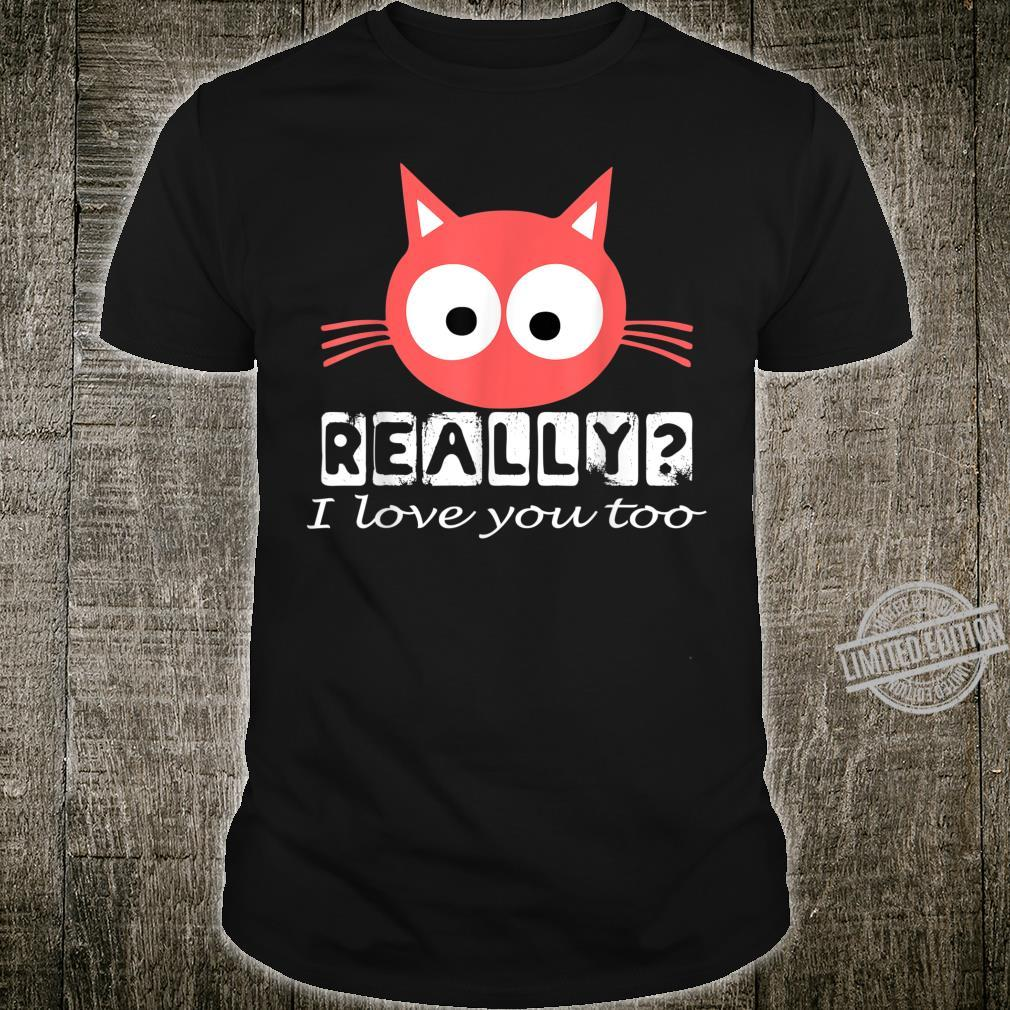 Funny Cute Red Cat Kitten Really I Love You Too Perfect Shirt