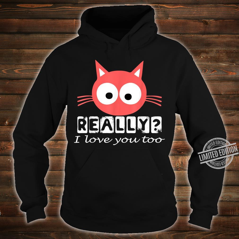 Funny Cute Red Cat Kitten Really I Love You Too Perfect Shirt hoodie