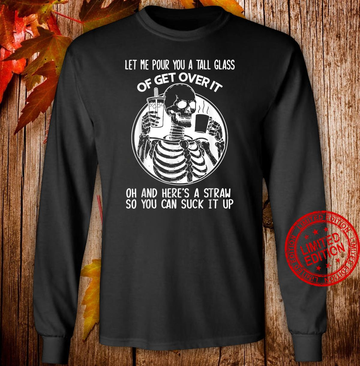 Let Me Pour You A Tall Glass Of Get Over It Skeleton Shirt long sleeved
