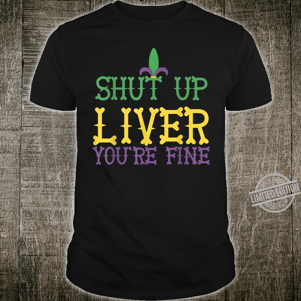 Shut Up Liver You' re Fine Humor Mardi Gras Shirt
