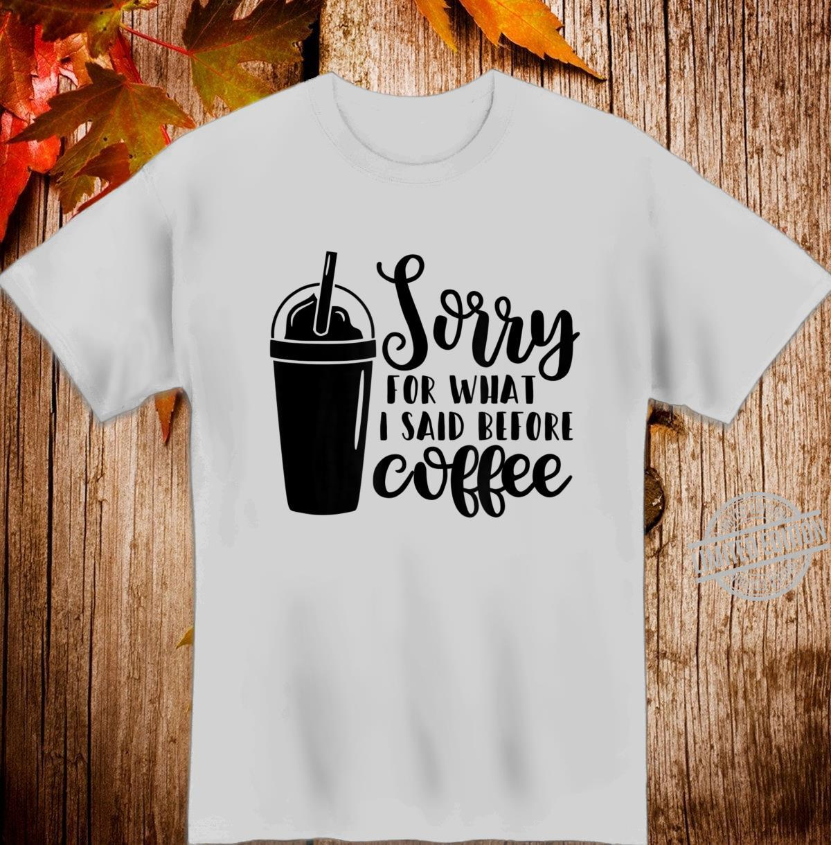 Sorry For What I Said Before Coffee Shirt
